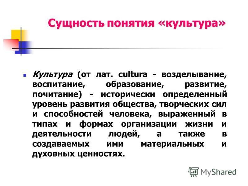Сущность понятия «культура» Культура (от лат. cultura - возделывание, воспитание, образование, развитие, почитание) - исторически определенный уровень развития общества, творческих сил и способностей человека, выраженный в типах и формах организации