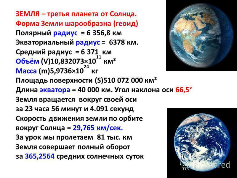 ЗЕМЛЯ – третья планета от Солнца. Форма Земли шарообразна (геоид) Полярный радиус = 6 356,8 км Экваториальный радиус = 6378 км. Средний радиус = 6 371 км Объём (V)10,832073×10 11 км³ Масса (m)5,9736×10 24 кг Площадь поверхности (S)510 072 000 км² Дли