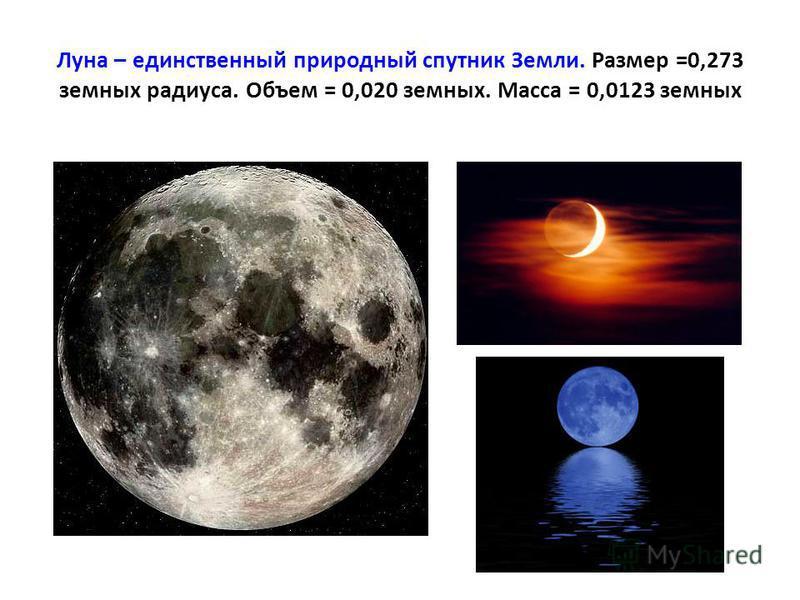 Луна – единственный природный спутник Земли. Размер =0,273 земных радиуса. Объем = 0,020 земных. Масса = 0,0123 земных