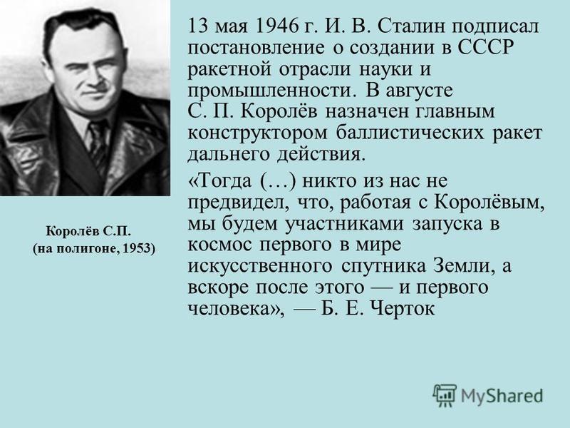 13 мая 1946 г. И. В. Сталин подписал постановление о создании в СССР ракетной отрасли науки и промышленности. В августе С. П. Королёв назначен главным конструктором баллистических ракет дальнего действия. «Тогда (…) никто из нас не предвидел, что, ра