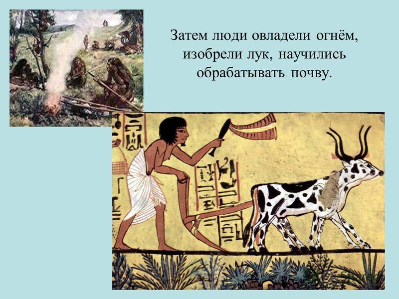 Затем люди овладели огнём, изобрели лук, научились обрабатывать почву.