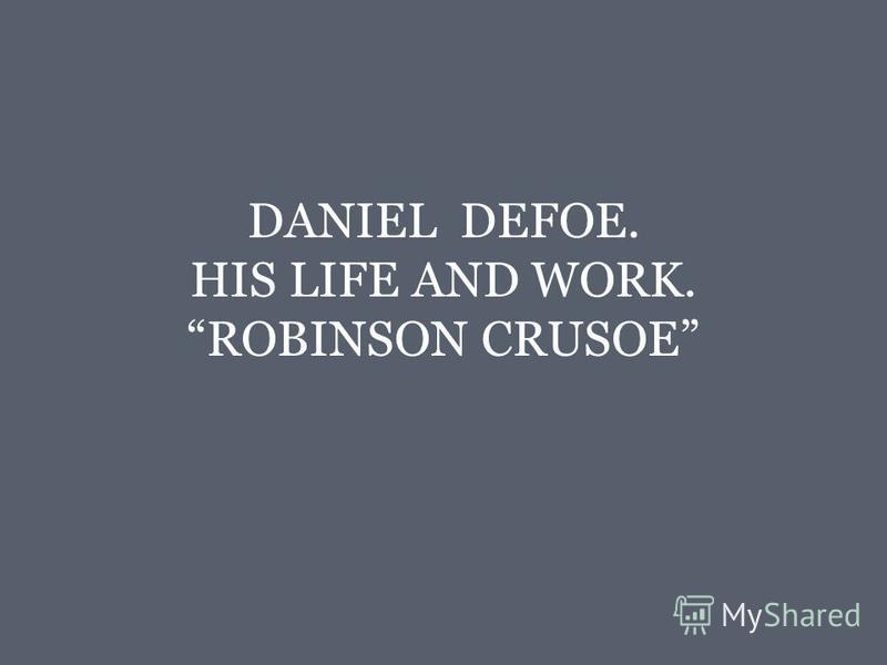 DANIEL DEFOE. HIS LIFE AND WORK. ROBINSON CRUSOE
