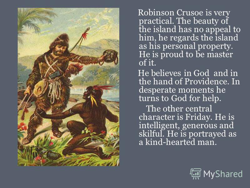 Robinson Crusoe is very practical. The beauty of the island has no appeal to him, he regards the island as his personal property. He is proud to be master of it. He believes in God and in the hand of Providence. In desperate moments he turns to God f