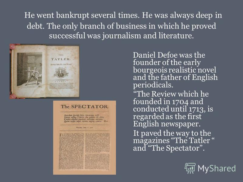 He went bankrupt several times. He was always deep in debt. The only branch of business in which he proved successful was journalism and literature. Daniel Defoe was the founder of the early bourgeois realistic novel and the father of English periodi