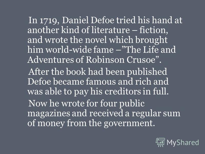 In 1719, Daniel Defoe tried his hand at another kind of literature – fiction, and wrote the novel which brought him world-wide fame –The Life and Adventures of Robinson Crusoe. After the book had been published Defoe became famous and rich and was ab