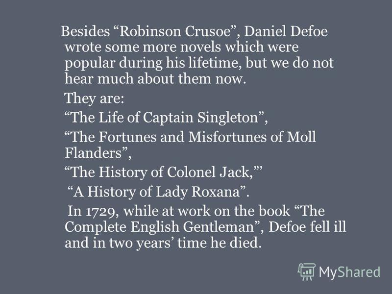 Besides Robinson Crusoe, Daniel Defoe wrote some more novels which were popular during his lifetime, but we do not hear much about them now. They are: The Life of Captain Singleton, The Fortunes and Misfortunes of Moll Flanders, The History of Colone