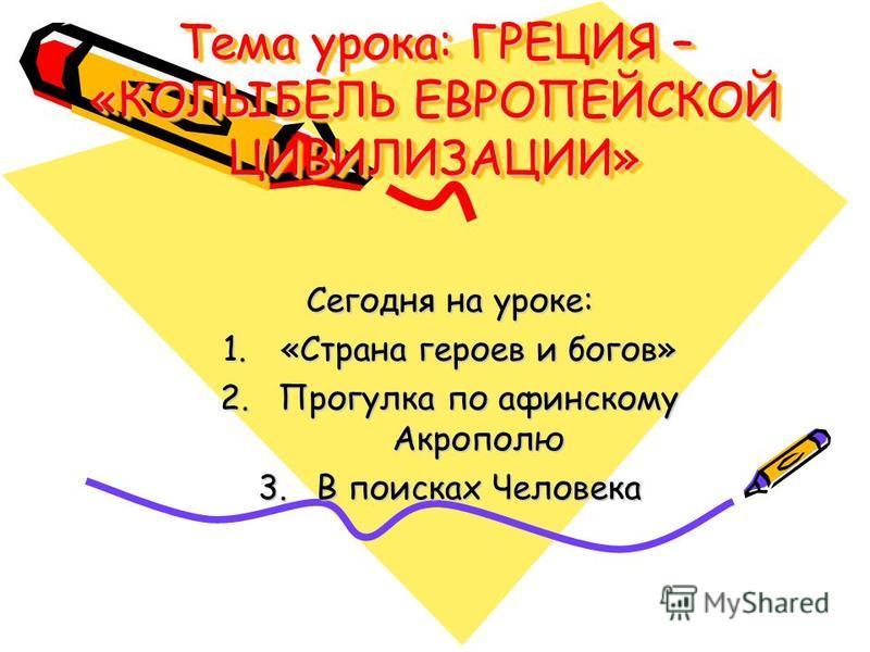Тема урока: ГРЕЦИЯ – «КОЛЫБЕЛЬ ЕВРОПЕЙСКОЙ ЦИВИЛИЗАЦИИ» Сегодня на уроке: 1.«Страна героев и богов» 2. Прогулка по афинскому Акрополю 3. В поисках Человека