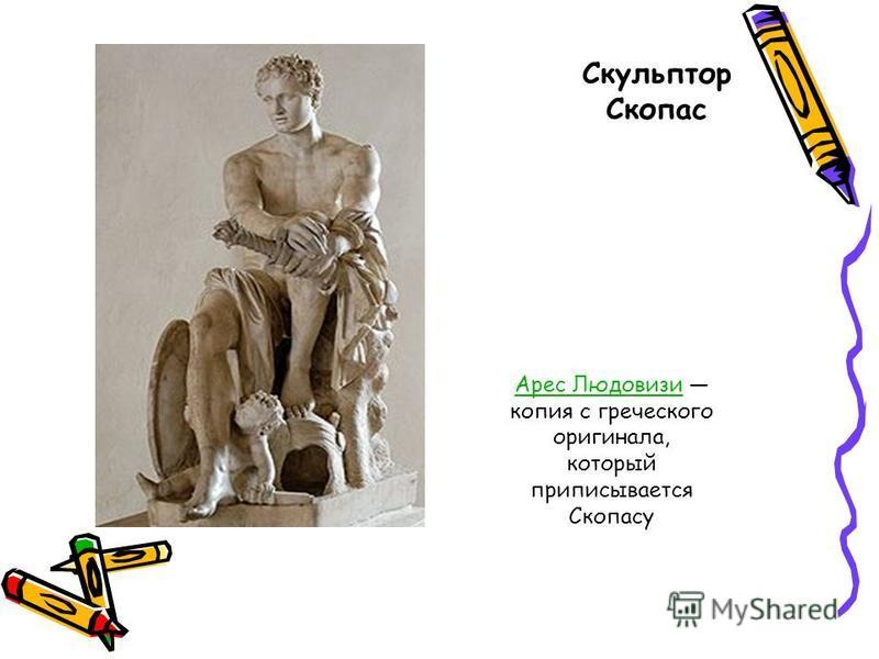 Скульптор Скопас Арес Людовизи Арес Людовизи копия с греческого оригинала, который приписывается Скопасу