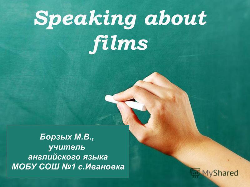 Speaking about films Борзых М.В., учитель английского языка МОБУ СОШ 1 с.Ивановка