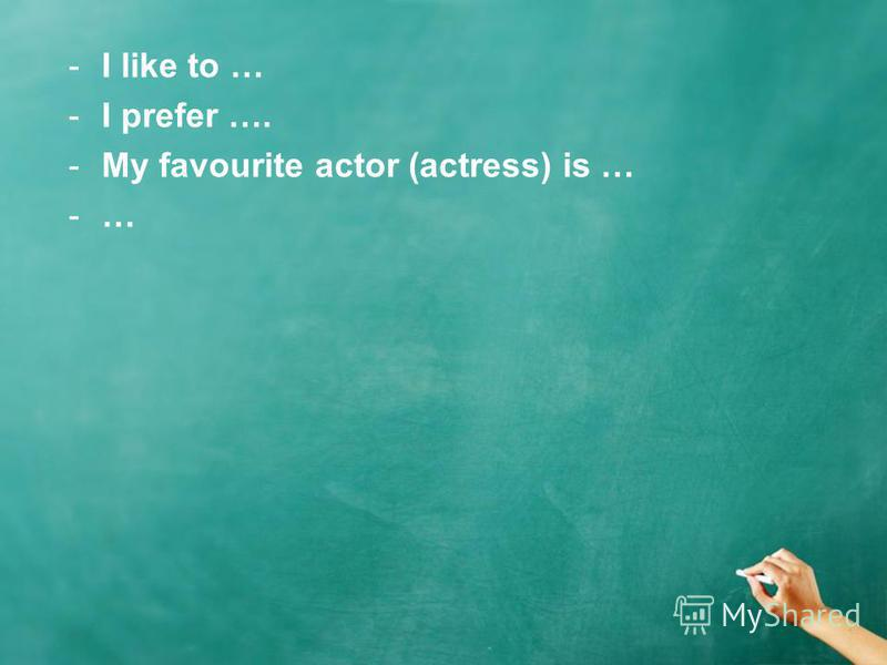 -I like to … -I prefer …. -My favourite actor (actress) is … -…
