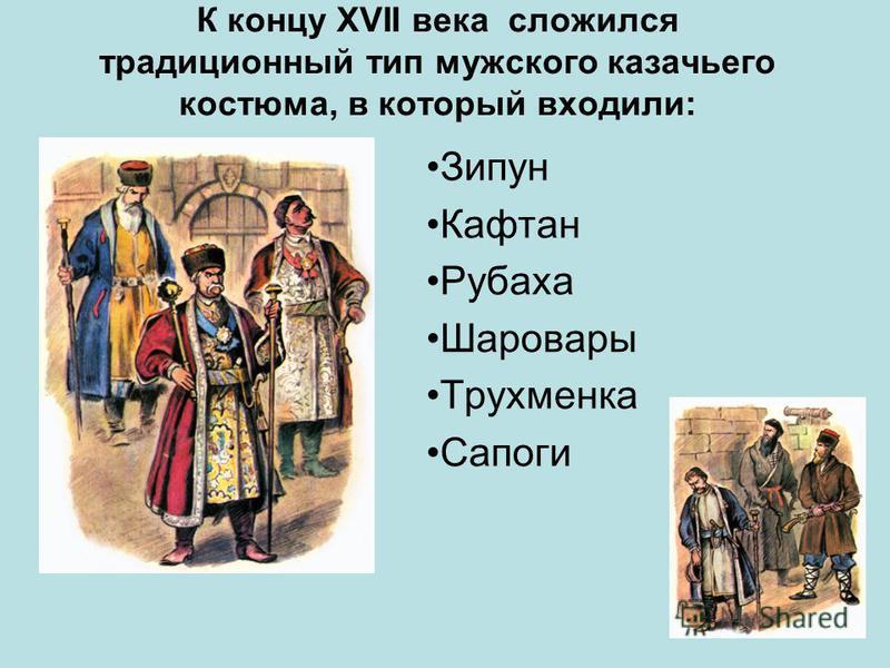 К концу ХVII века сложился традиционный тип мужского казачьего костюма, в который входили: Зипун Кафтан Рубаха Шаровары Трухменка Сапоги