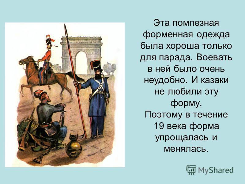 Эта помпезная форменная одежда была хороша только для парада. Воевать в ней было очень неудобно. И казаки не любили эту форму. Поэтому в течение 19 века форма упрощалась и менялась.