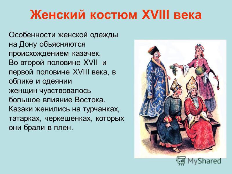 Женский костюм ХVIII века Особенности женской одежды на Дону объясняются происхождением казачек. Во второй половине XVII и первой половине XVIII века, в облике и одеянии женщин чувствовалось большое влияние Востока. Казаки женились на турчанках, тата