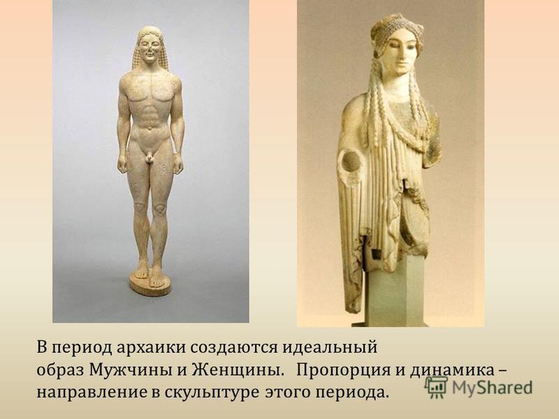 В период архаики создаются идеальный образ Мужчины и Женщины. Пропорция и динамика – направление в скульптуре этого периода.