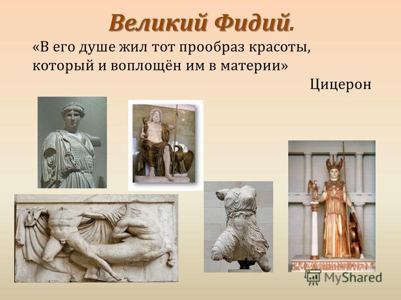 Великий Фидий Великий Фидий. « В его душе жил тот прообраз красоты, который и воплощён им в материи » Цицерон