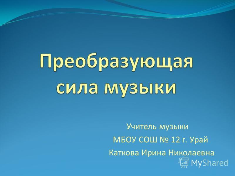 Учитель музыки МБОУ СОШ 12 г. Урай Каткова Ирина Николаевна