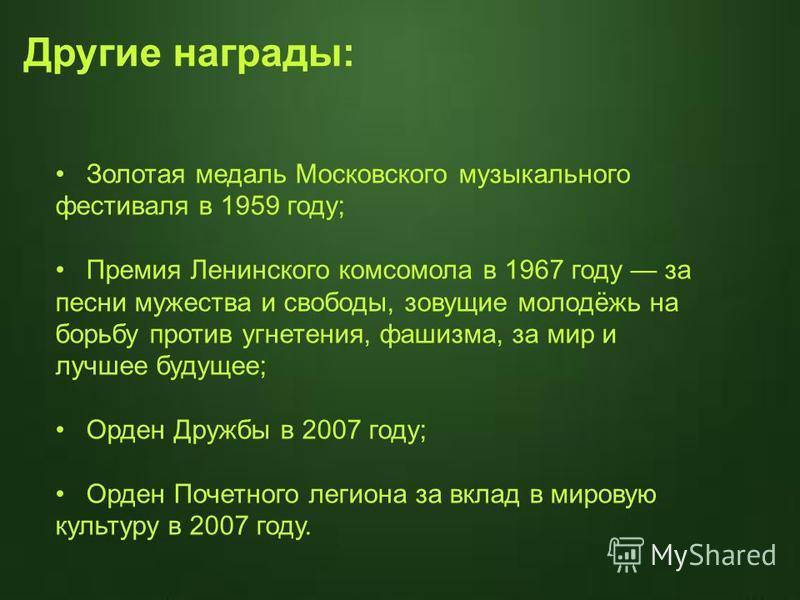 Золотая медаль Московского музыкального фестиваля в 1959 году; Премия Ленинского комсомола в 1967 году за песни мужества и свободы, зовущие молодёжь на борьбу против угнетения, фашизма, за мир и лучшее будущее; Орден Дружбы в 2007 году; Орден Почетно