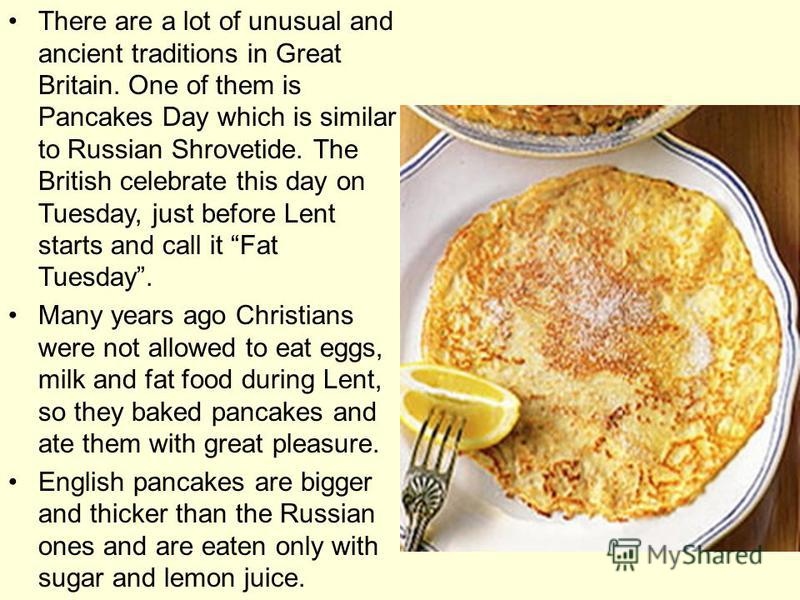 There are a lot of unusual and ancient traditions in Great Britain. One of them is Pancakes Day which is similar to Russian Shrovetide. The British celebrate this day on Tuesday, just before Lent starts and call it Fat Tuesday. Many years ago Christi