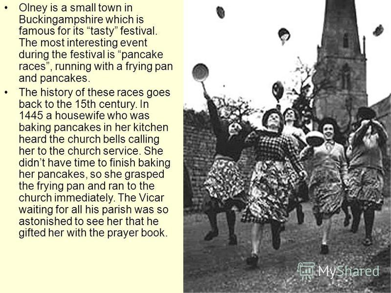Olney is a small town in Buckingampshire which is famous for its tasty festival. The most interesting event during the festival is pancake races, running with a frying pan and pancakes. The history of these races goes back to the 15th century. In 144