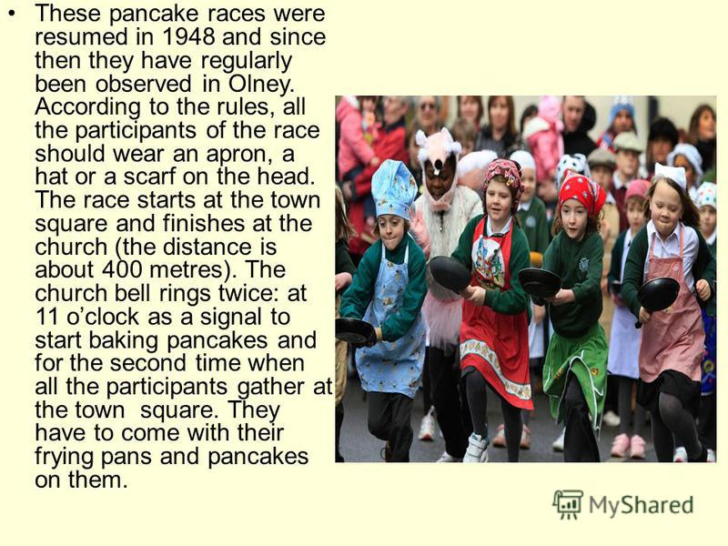 These pancake races were resumed in 1948 and since then they have regularly been observed in Olney. According to the rules, all the participants of the race should wear an apron, a hat or a scarf on the head. The race starts at the town square and fi