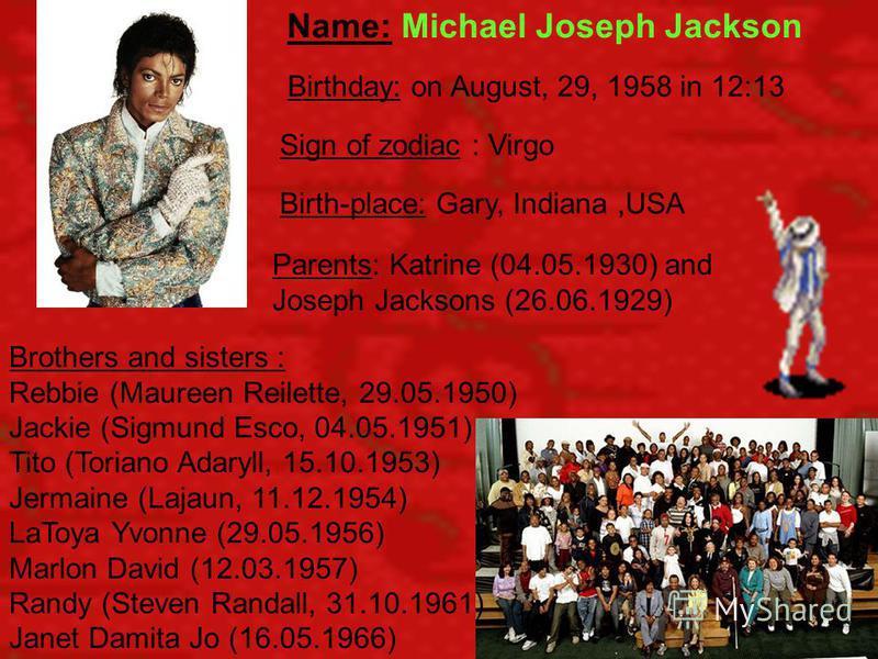 Name: Michael Joseph Jackson Brothers and sisters : Rebbie (Maureen Reilette, 29.05.1950) Jackie (Sigmund Esco, 04.05.1951) Tito (Toriano Adaryll, 15.10.1953) Jermaine (Lajaun, 11.12.1954) LaToya Yvonne (29.05.1956) Marlon David (12.03.1957) Randy (S