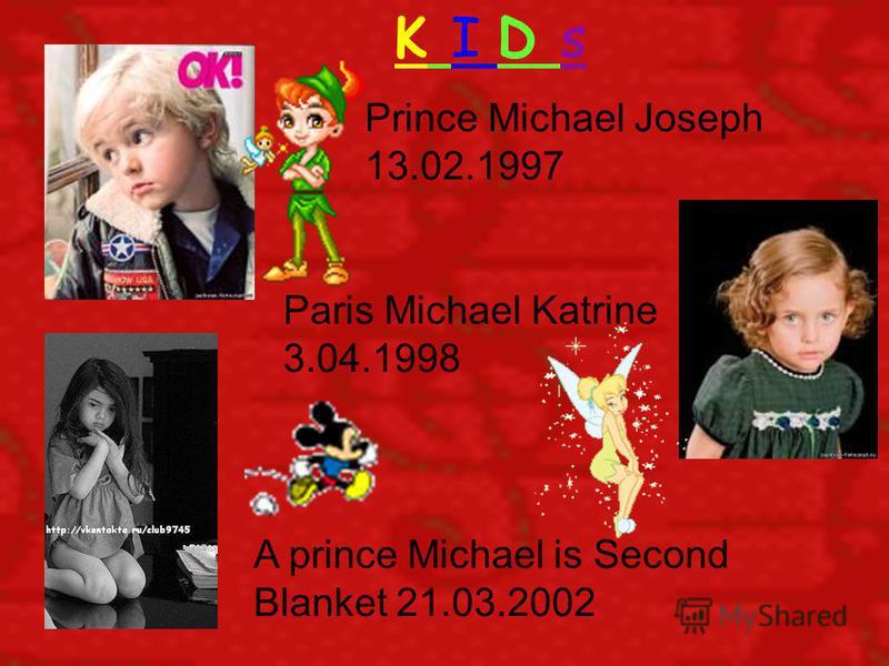 K I D s Prince Michael Joseph 13.02.1997 Paris Michael Katrine 3.04.1998 A prince Michael is Second Blanket 21.03.2002