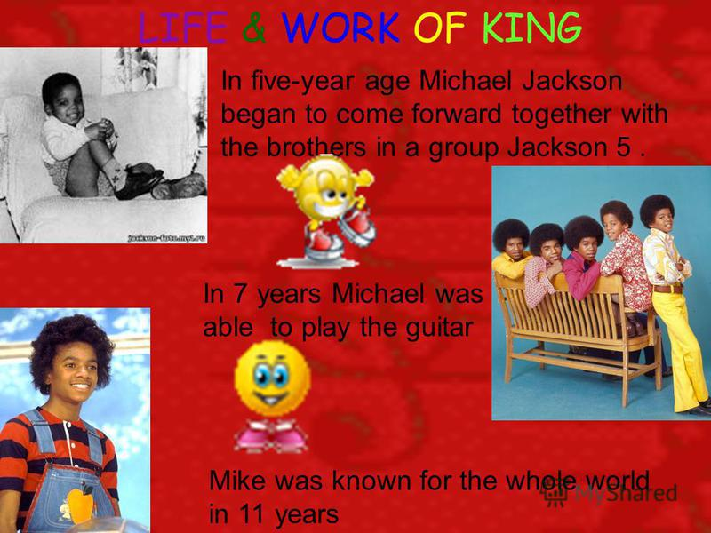 LIFE & WORK OF KING In five-year age Michael Jackson began to come forward together with the brothers in a group Jackson 5. In 7 years Michael was able to play the guitar Mike was known for the whole world in 11 years
