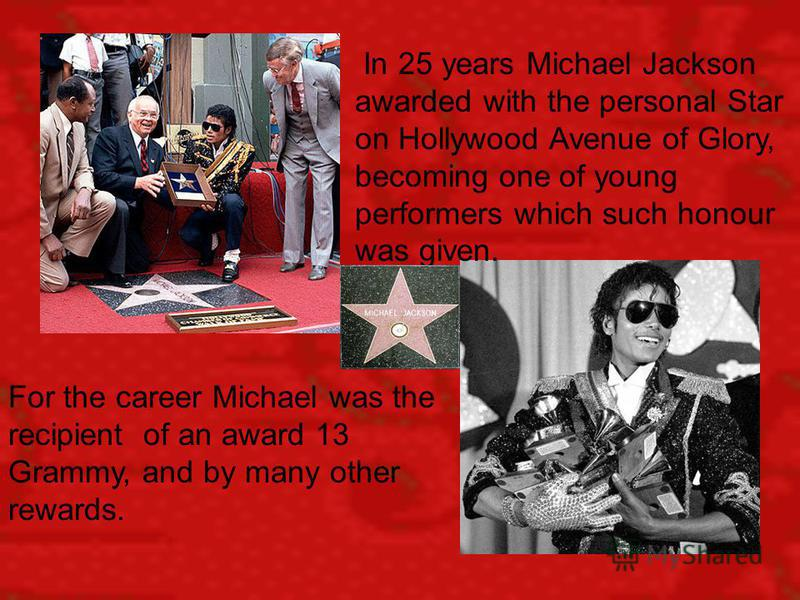 In 25 years Michael Jackson awarded with the personal Star on Hollywood Avenue of Glory, becoming one of young performers which such honour was given. For the career Michael was the recipient of an award 13 Grammy, and by many other rewards.