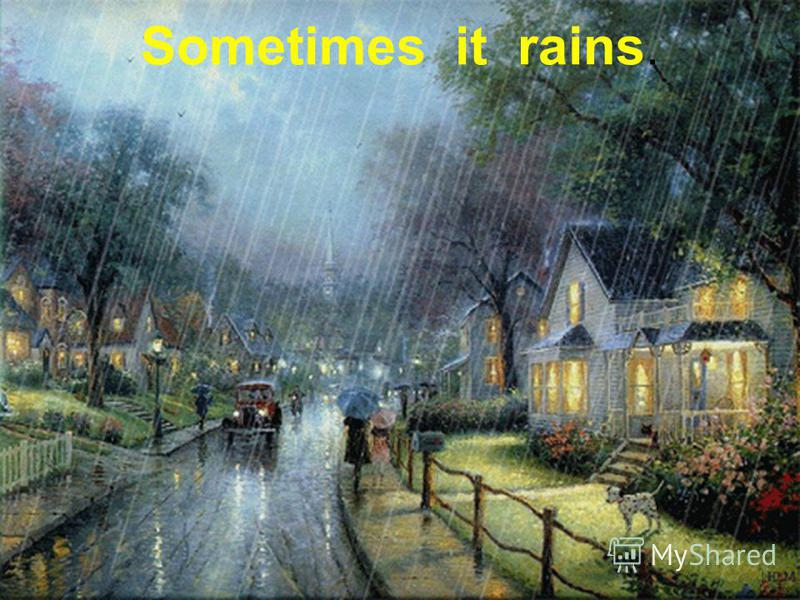 Sometimes it rains.