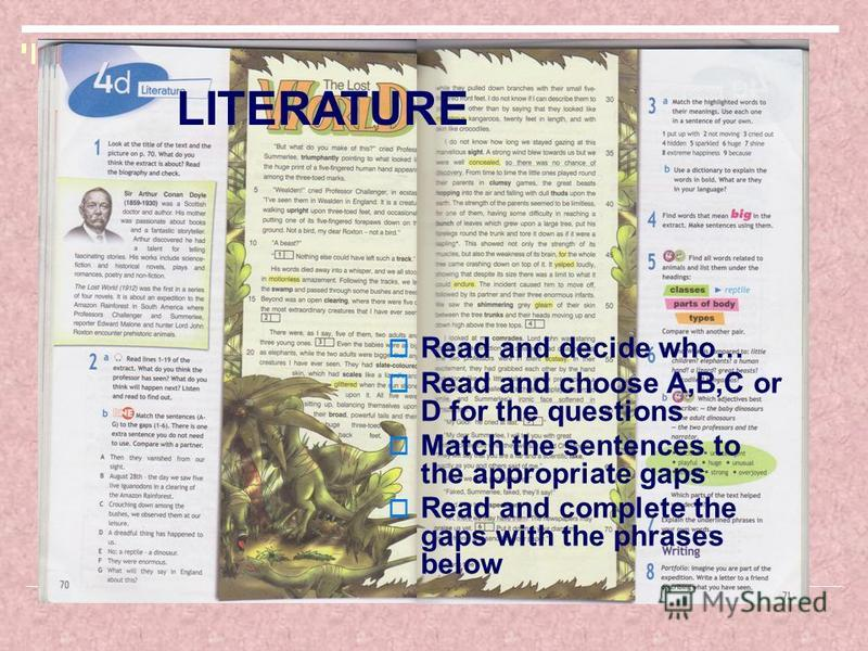 LITERATURE Read and decide who… Read and choose A,B,C or D for the questions Match the sentences to the appropriate gaps Read and complete the gaps with the phrases below