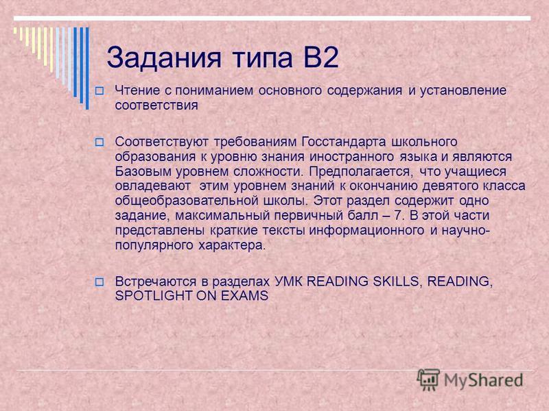 Задания типа В2 Чтение с пониманием основного содержания и установление соответствия Cоответствуют требованиям Госстандарта школьного образования к уровню знания иностранного языка и являются Базовым уровнем сложности. Предполагается, что учащиеся ов