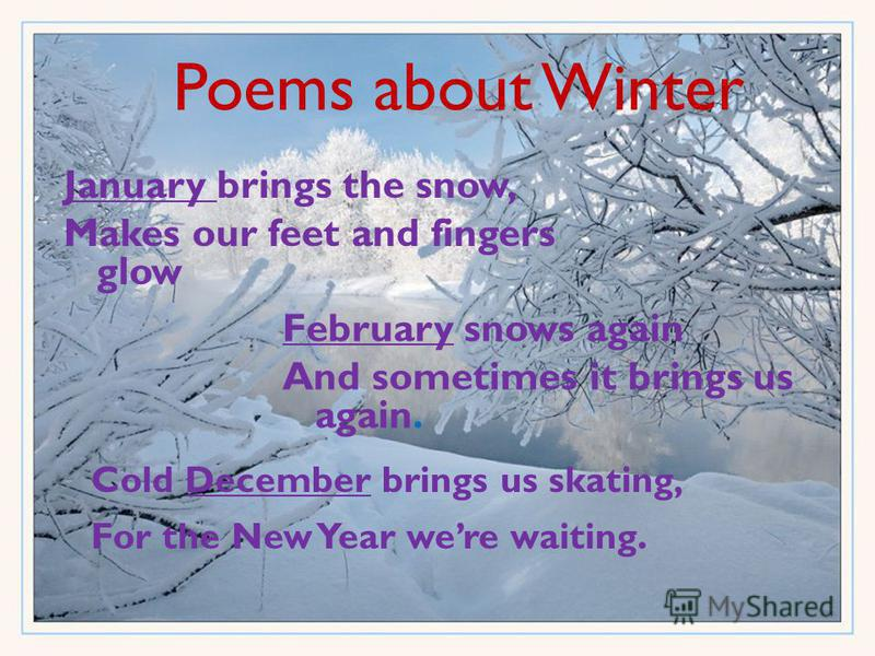 Poems about Winter January brings the snow, Makes our feet and fingers glow February snows again And sometimes it brings us again. Cold December brings us skating, For the New Year were waiting.