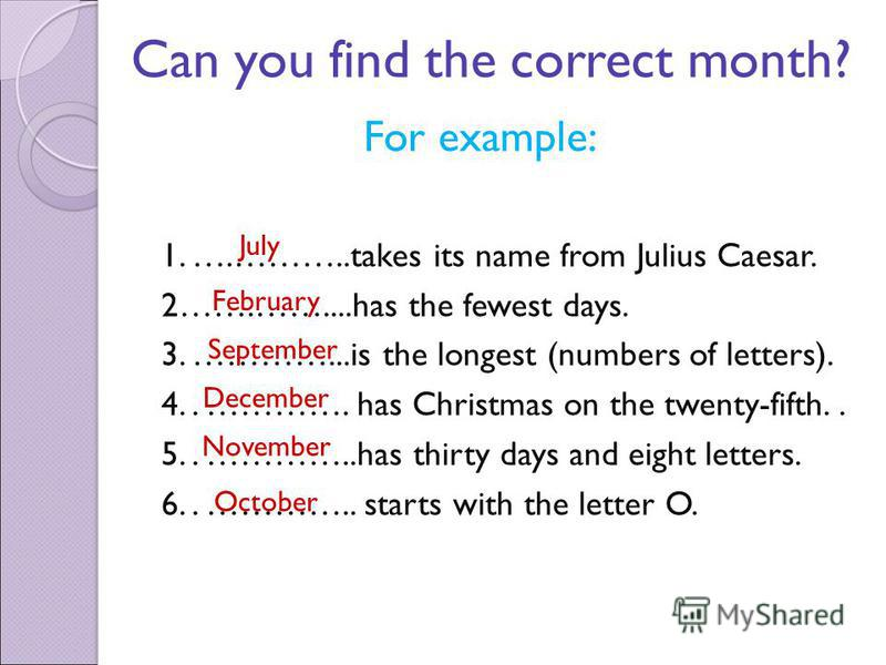 Can you find the correct month? For example: 1. ….………..takes its name from Julius Caesar. 2…….……....has the fewest days. 3. …………...is the longest (numbers of letters). 4.. …………. has Christmas on the twenty-fifth.. 5.. …………..has thirty days and eight