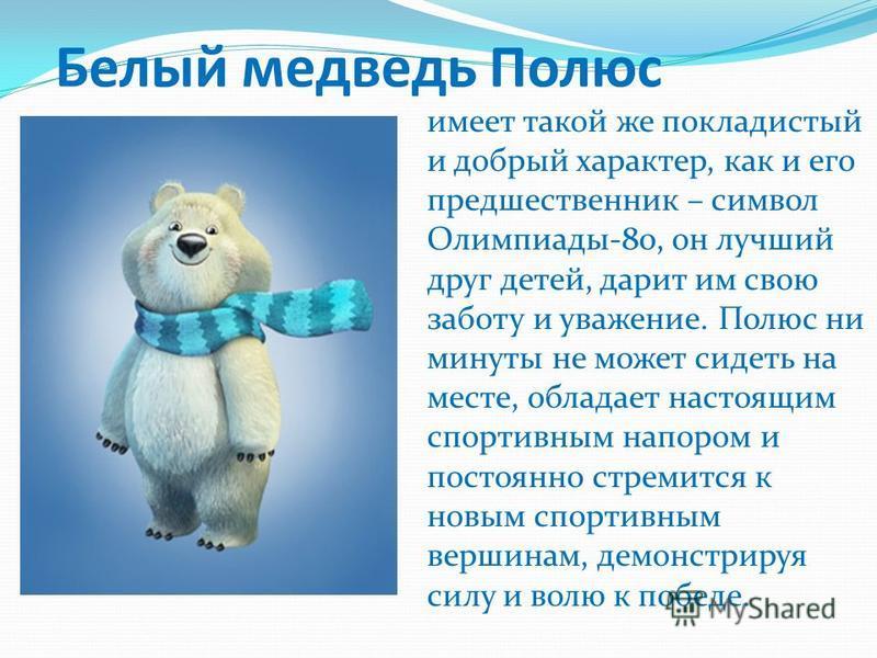 Белый медведь Полюс имеет такой же покладистый и добрый характер, как и его предшественник – символ Олимпиады-80, он лучший друг детей, дарит им свою заботу и уважение. Полюс ни минуты не может сидеть на месте, обладает настоящим спортивным напором и