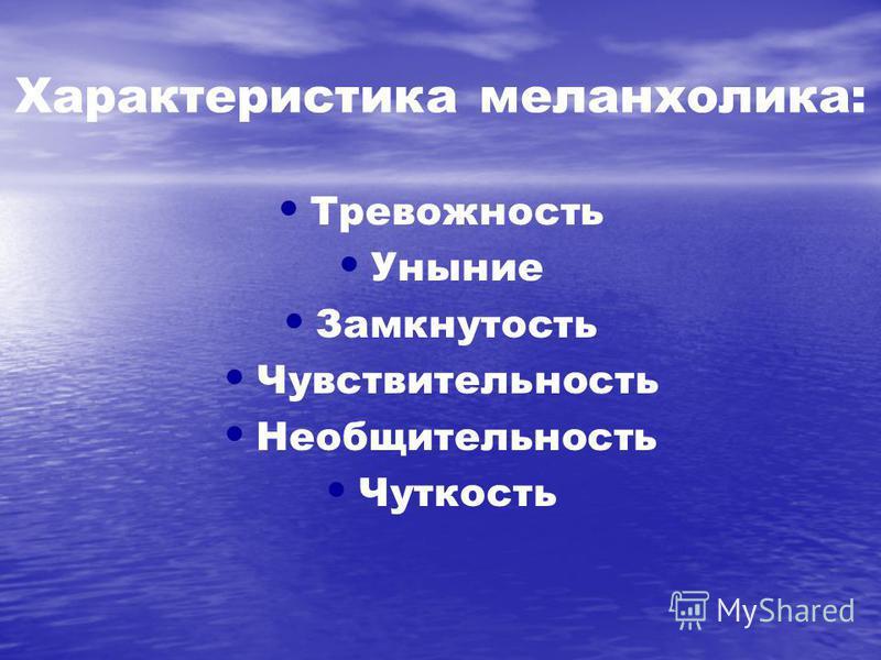 Характеристика меланхолика: Тревожность Уныние Замкнутость Чувствительность Необщительность Чуткость