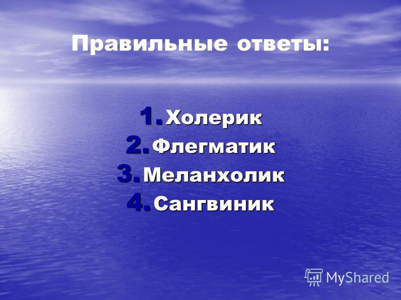 Правильные ответы: 1. Холерик 2. Флегматик 3. Меланхолик 4. Сангвиник