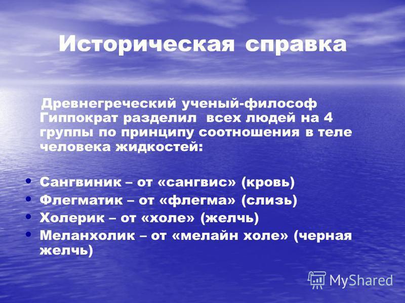 Историческая справка Древнегреческий ученый-философ Гиппократ разделил всех людей на 4 группы по принципу соотношения в теле человека жидкостей: Сангвиник – от «сангвис» (кровь) Флегматик – от «флегма» (слизь) Холерик – от «холе» (желчь) Меланхолик –