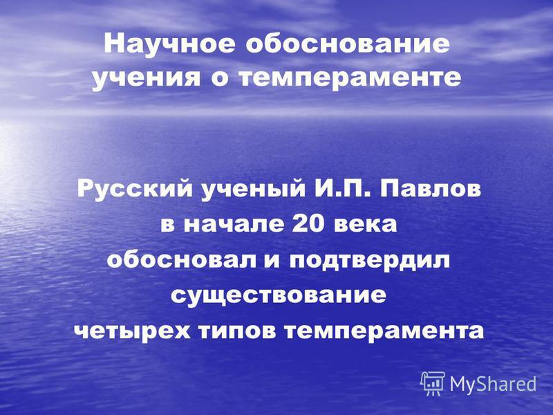 Научное обоснование учения о темпераменте Русский ученый И.П. Павлов в начале 20 века обосновал и подтвердил существование четырех типов темперамента