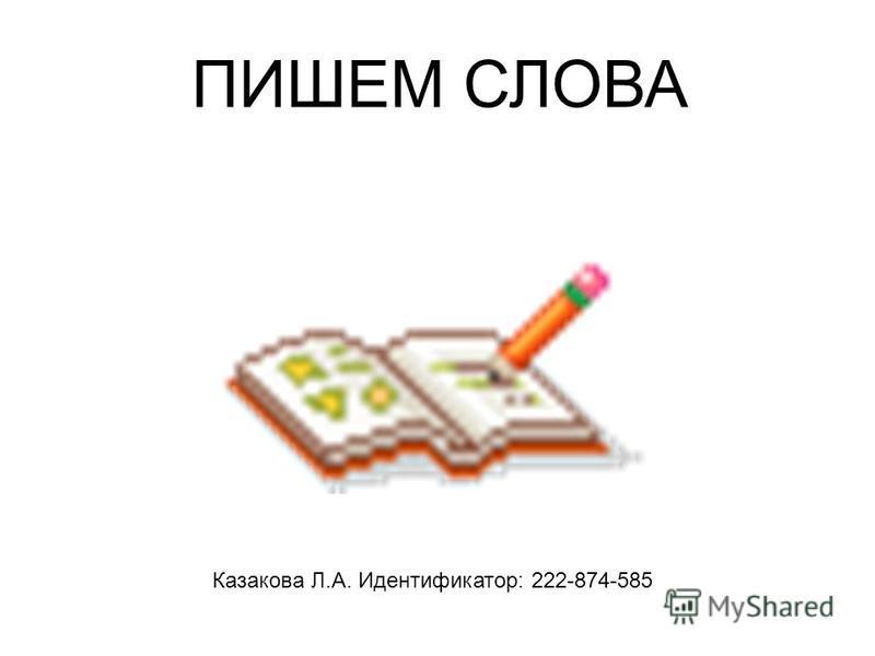 ПИШЕМ СЛОВА Казакова Л.А. Идентификатор: 222-874-585