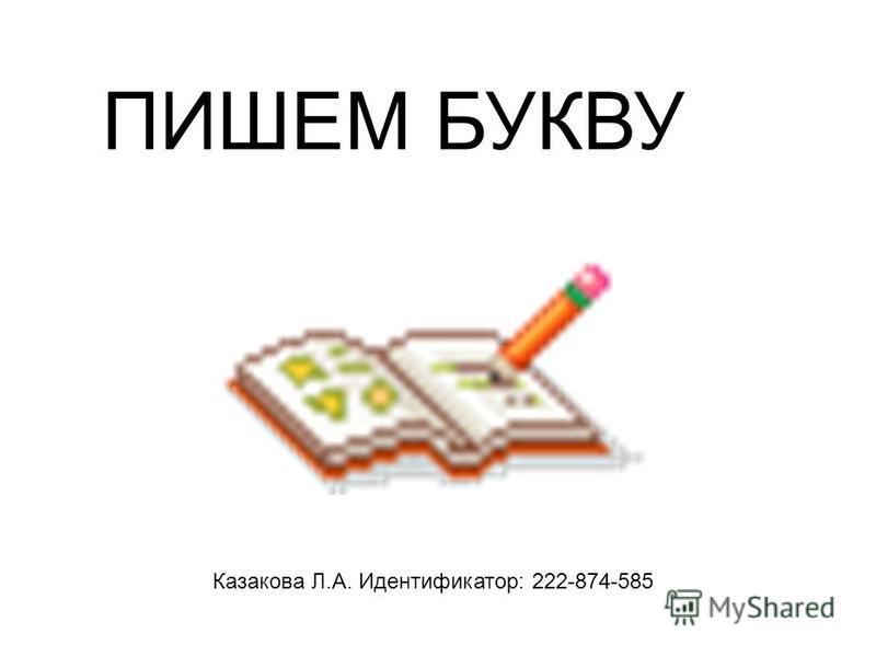 ПИШЕМ БУКВУ Казакова Л.А. Идентификатор: 222-874-585