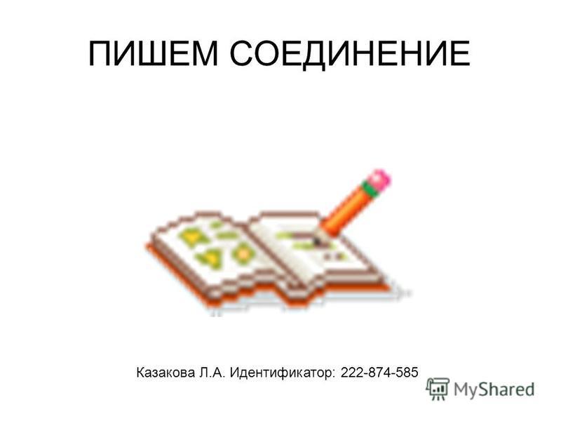 ПИШЕМ СОЕДИНЕНИЕ Казакова Л.А. Идентификатор: 222-874-585