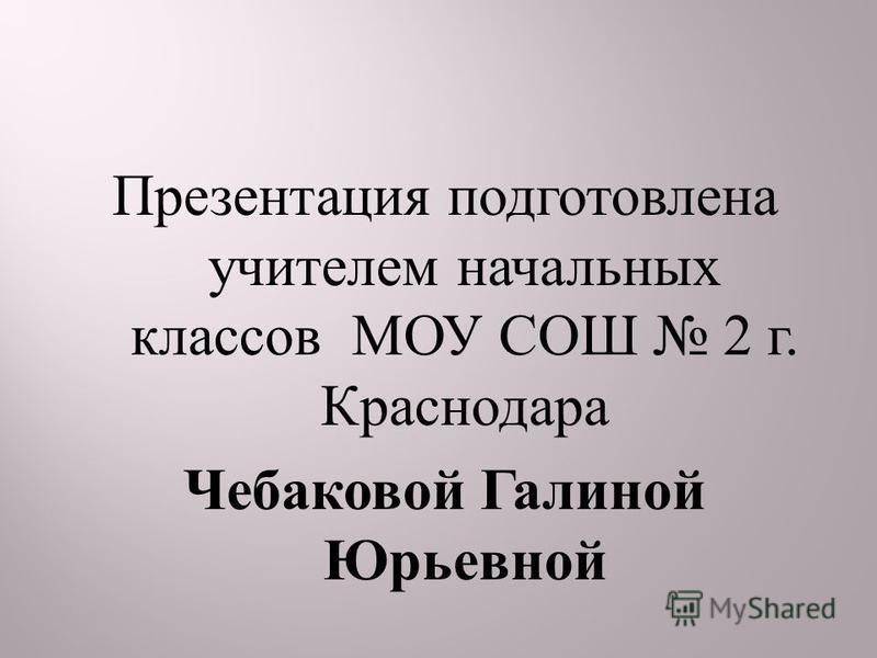 Презентация подготовлена учителем начальных классов МОУ СОШ 2 г. Краснодара Чебаковой Галиной Юрьевной