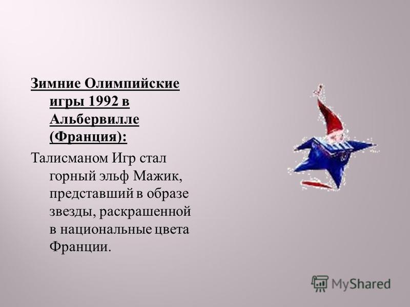 Зимние Олимпийские игры 1992 в Альбервилле ( Франция ): Талисманом Игр стал горный эльф Мажик, представший в образе звезды, раскрашенной в национальные цвета Франции.