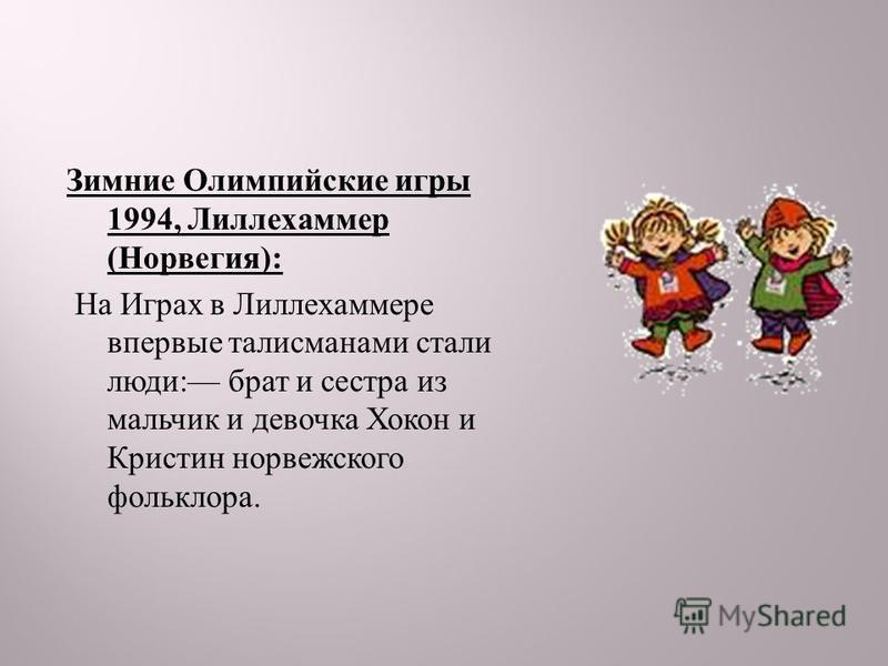 Зимние Олимпийские игры 1994, Лиллехаммер ( Норвегия ): На Играх в Лиллехаммере впервые талисманами стали люди : брат и сестра из мальчик и девочка Хокон и Кристин норвежского фольклора.