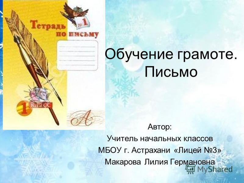 Обучение грамоте. Письмо Автор: Учитель начальных классов МБОУ г. Астрахани «Лицей 3» Макарова Лилия Германовна