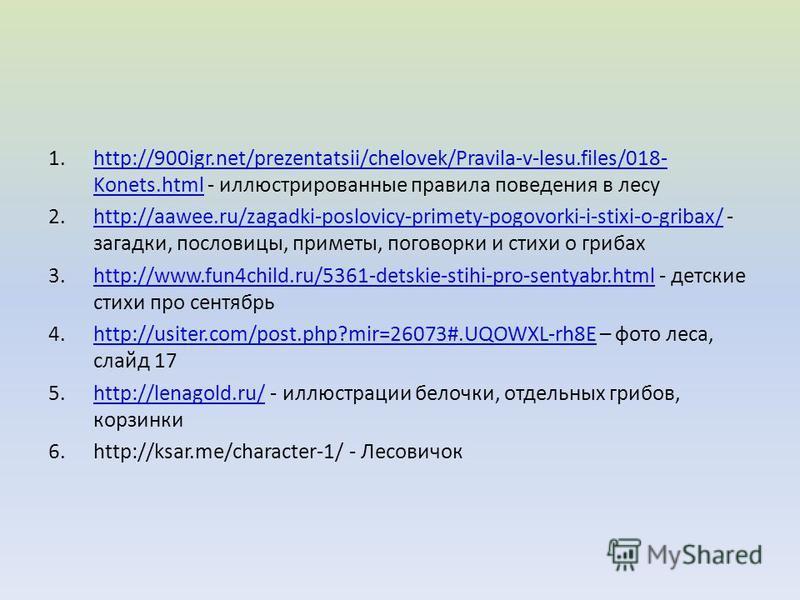 1.http://900igr.net/prezentatsii/chelovek/Pravila-v-lesu.files/018- Konets.html - иллюстрированные правила поведения в лесуhttp://900igr.net/prezentatsii/chelovek/Pravila-v-lesu.files/018- Konets.html 2.http://aawee.ru/zagadki-poslovicy-primety-pogov