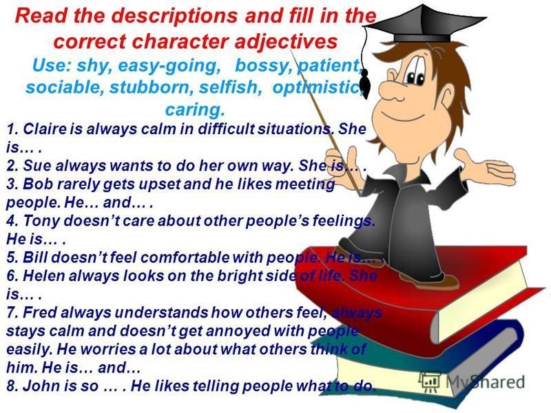 Read the descriptions and fill in the correct character adjectives Use: shy, easy-going, bossy, patient, sociable, stubborn, selfish, optimistic, caring. 1. Claire is always calm in difficult situations. She is…. 2. Sue always wants to do her own way