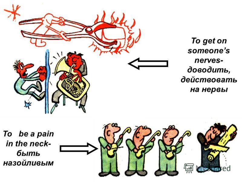 To be a pain in the neck- быть назойливым To get on someones nerves- доводить, действовать на нервы