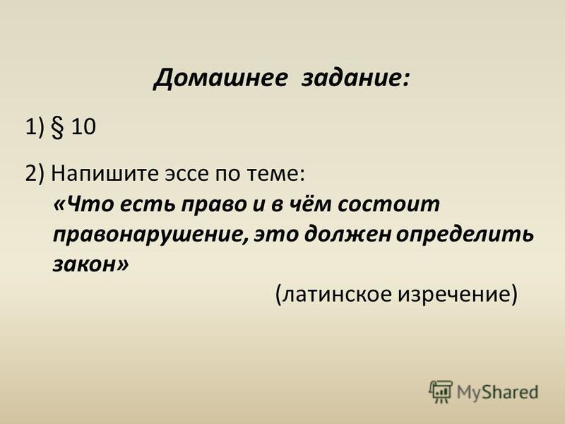 Домашнее задание: 1) § 10 2) Напишите эссе по теме: «Что есть право и в чём состоит правонарушение, это должен определить закон» (латинское изречение)