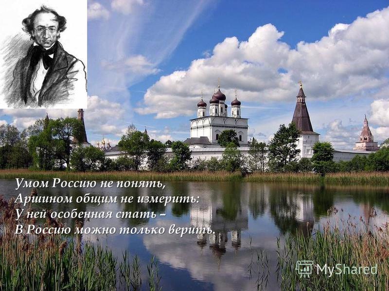 Умом Россию не понять, Аршином общим не измерить: У ней особенная стать – В Россию можно только верить.